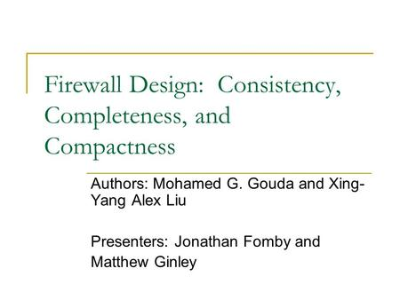 Firewall Design: Consistency, Completeness, and Compactness Authors: Mohamed G. Gouda and Xing- Yang Alex Liu Presenters: Jonathan Fomby and Matthew Ginley.