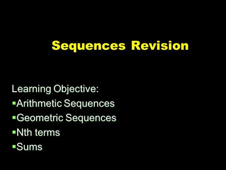Sequences Revision Learning Objective:  Arithmetic Sequences  Geometric Sequences  Nth terms  Sums.