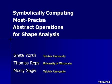 Symbolically Computing Most-Precise Abstract Operations for Shape Analysis Greta Yorsh Thomas Reps Mooly Sagiv Tel Aviv University University of Wisconsin.