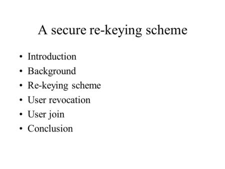 A secure re-keying scheme Introduction Background Re-keying scheme User revocation User join Conclusion.