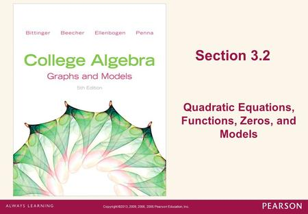 Section 3.2 Quadratic Equations, Functions, Zeros, and Models Copyright ©2013, 2009, 2006, 2005 Pearson Education, Inc.