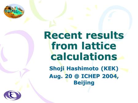 Recent results from lattice calculations Shoji Hashimoto (KEK) Aug. ICHEP 2004, Beijing.