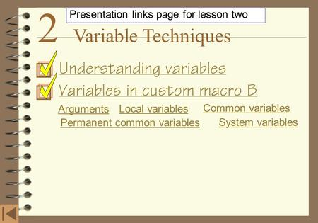 2 Variable Techniques Understanding variables Variables in custom macro B Presentation links page for lesson two Arguments Local variables Common variables.