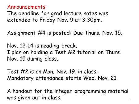 1 Announcements: The deadline for grad lecture notes was extended to Friday Nov. 9 at 3:30pm. Assignment #4 is posted: Due Thurs. Nov. 15. Nov. 12-14 is.