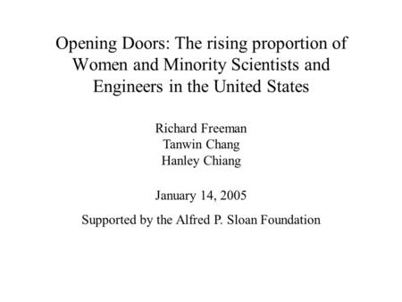 Opening Doors: The rising proportion of Women and Minority Scientists and Engineers in the United States January 14, 2005 Supported by the Alfred P. Sloan.