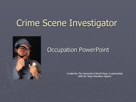 Crime Scene Investigator Occupation PowerPoint Created by The University of North Texas in partnership with the Texas Education Agency.