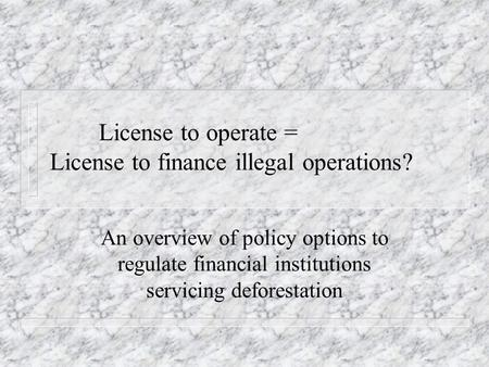 License to operate = License to finance illegal operations? An overview of policy options to regulate financial institutions servicing deforestation.