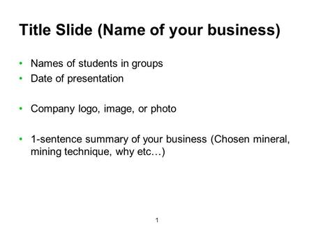 1 Title Slide (Name of your business) Names of students in groups Date of presentation Company logo, image, or photo 1-sentence summary of your business.