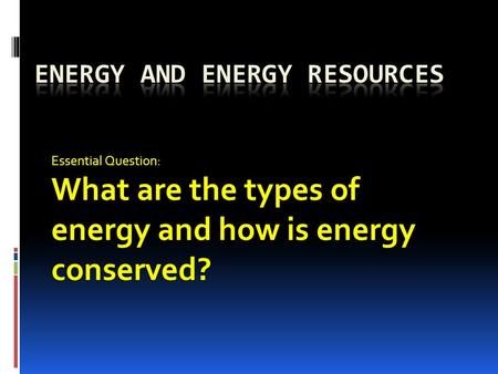 Essential Question: What are the types of energy and how is energy conserved?