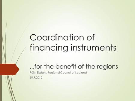 Coordination of financing instruments...for the benefit of the regions Päivi Ekdahl, Regional Council of Lapland 30.9.2015.