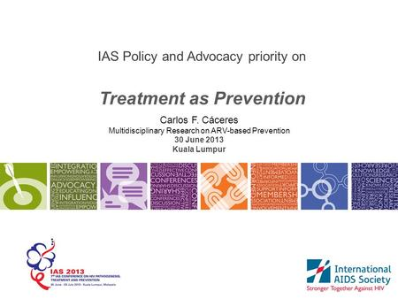 IAS Policy and Advocacy priority on Treatment as Prevention Carlos F. Cáceres Multidisciplinary Research on ARV-based Prevention 30 June 2013 Kuala Lumpur.