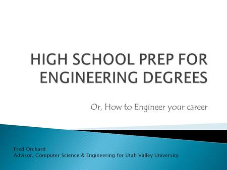 Or, How to Engineer your career Fred Orchard Advisor, Computer Science & Engineering for Utah Valley University.