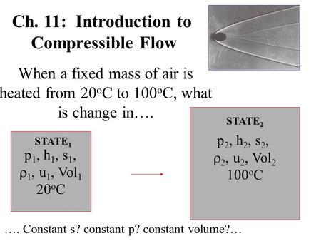 Ch. 11: Introduction to Compressible Flow When a fixed mass of air is heated from 20 o C to 100 o C, what is change in…. p 1, h 1, s 1,  1, u 1, Vol 1.