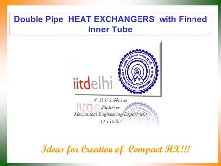Double Pipe HEAT EXCHANGERS with Finned Inner Tube P M V Subbarao Professor Mechanical Engineering Department I I T Delhi Ideas for Creation of Compact.