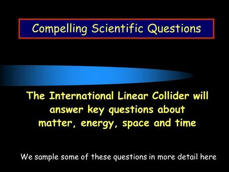 Compelling Scientific Questions The International Linear Collider will answer key questions about matter, energy, space and time We sample some of these.
