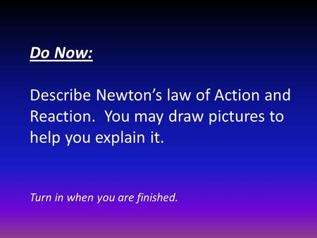 Do Now: Describe Newton's law of Action and Reaction. You may draw pictures to help you explain it. Turn in when you are finished.