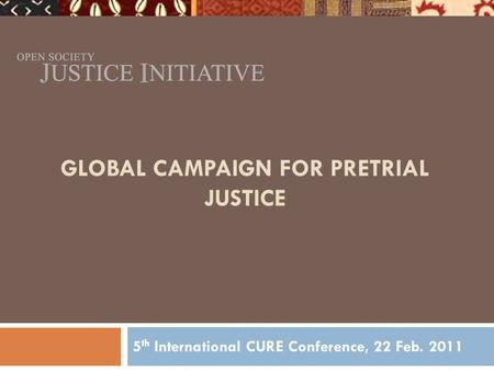 GLOBAL CAMPAIGN FOR PRETRIAL JUSTICE 5 th International CURE Conference, 22 Feb. 2011.