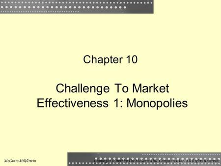 Chapter 10 Challenge To Market Effectiveness 1: Monopolies McGraw-Hill/IrwinCopyright © 2009 by The McGraw-Hill Companies, Inc. All Rights Reserved.