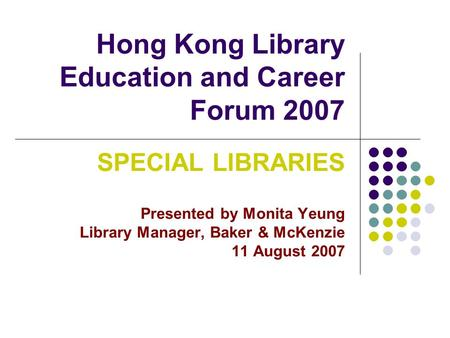 Hong Kong Library Education and Career Forum 2007 SPECIAL LIBRARIES Presented by Monita Yeung Library Manager, Baker & McKenzie 11 August 2007.