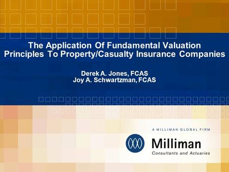 The Application Of Fundamental Valuation Principles To Property/Casualty Insurance Companies Derek A. Jones, FCAS Joy A. Schwartzman, FCAS.