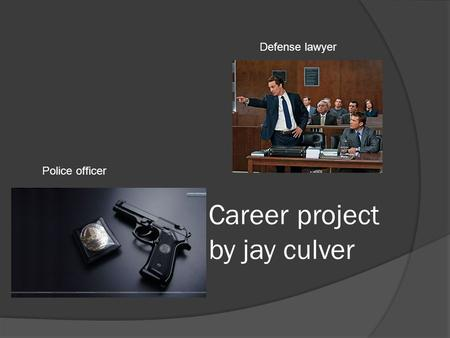 Career project by jay culver Defense lawyer Police officer.