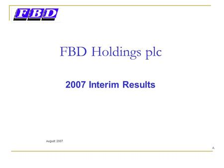 FBD Holdings plc 2007 Interim Results August 2007 A.