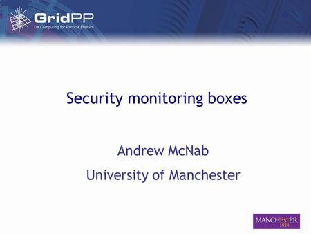 Security monitoring boxes Andrew McNab University of Manchester.