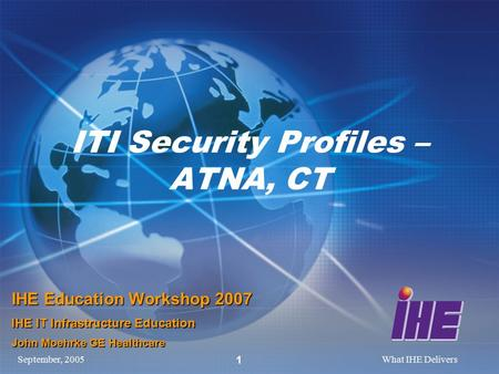 September, 2005What IHE Delivers 1 ITI Security Profiles – ATNA, CT IHE Education Workshop 2007 IHE IT Infrastructure Education John Moehrke GE Healthcare.