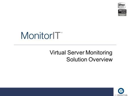 Virtual Server Monitoring Solution Overview. Agenda MonitorIT Overview Solution Demonstration Questions Contact Information.