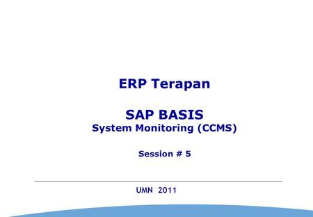 0 UMN 2011 ERP Terapan SAP BASIS System Monitoring (CCMS) Session # 5.