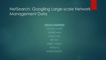 NetSearch: Googling Large-scale Network Management Data GROUP 2 MEMBERS SAMUEL LAWER WENBO HAN HUAN YAN PEI YAN SHREY YADAV SHUAI YU SHINE PANDITA.