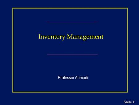 "1 1 Slide Inventory Management Professor Ahmadi. 2 2 Slide The Functions of Inventory n To ""decouple"" or separate various parts of the production process."