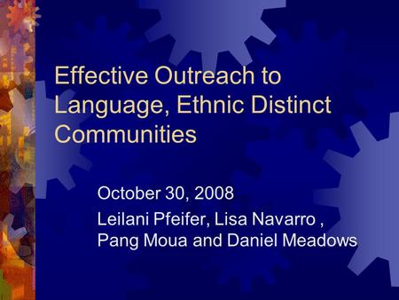 Effective Outreach to Language, Ethnic Distinct Communities October 30, 2008 Leilani Pfeifer, Lisa Navarro, Pang Moua and Daniel Meadows.