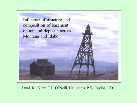 Influence of structure and composition of basement on mineral deposits across Montana and Idaho Lund, K., Klein, T.L, O'Neill, J.M., Sims, P.K., Taylor,