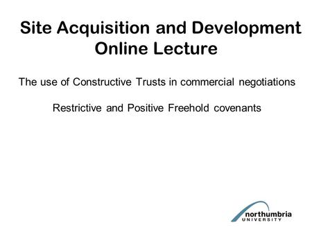Site Acquisition and Development Online Lecture The use of Constructive Trusts in commercial negotiations Restrictive and Positive Freehold covenants.