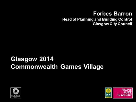 Glasgow 2014 Commonwealth Games Village Forbes Barron Head of Planning and Building Control Glasgow City Council.