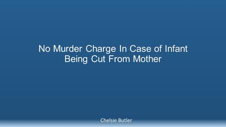 No Murder Charge In Case of Infant Being Cut From Mother Chelsie Butler.