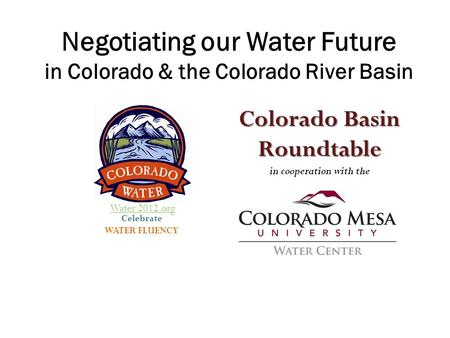Celebrate WATER FLUENCY Colorado Basin Roundtable in cooperation with the Negotiating our Water Future in Colorado & the Colorado River Basin Water 2012.org.