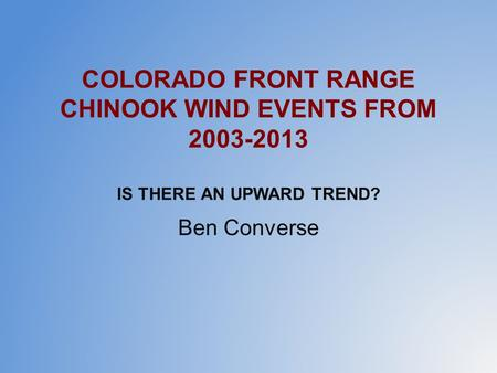 COLORADO FRONT RANGE CHINOOK WIND EVENTS FROM 2003-2013 IS THERE AN UPWARD TREND? Ben Converse.