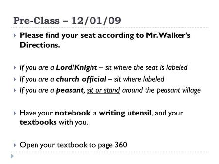 Pre-Class – 12/01/09  Please find your seat according to Mr. Walker's Directions.  If you are a Lord/Knight – sit where the seat is labeled  If you.