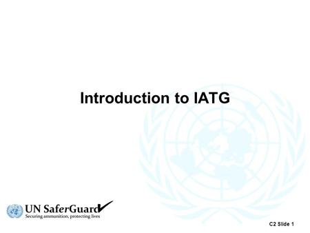 Introduction to IATG C2 Slide 1. Origins of IATG  2008 – Report to UN General Assembly Problems arising from accumulation of (surplus) conventional ammunition.