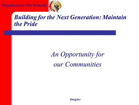 Wapakoneta City Schools Imagine Building for the Next Generation: Maintain the Pride An Opportunity for our Communities.