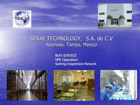 SEKAI TECHNOLOGY, S.A. de C.V Reynosa, Tamps, Mexico W/H SERVICE VMI Operation Sorting-Inspection-Rework.