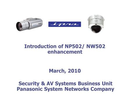 Introduction of NP502/ NW502 enhancement March, 2010 Security & AV Systems Business Unit Panasonic System Networks Company Security & AV Systems Business.