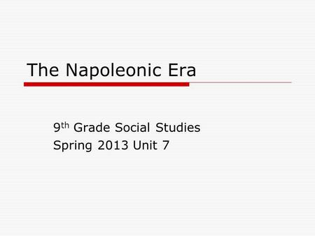 The Napoleonic Era 9 th Grade Social Studies Spring 2013 Unit 7.