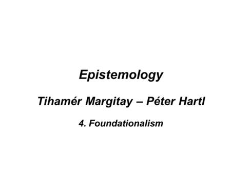 Epistemology Tihamér Margitay – Péter Hartl 4. Foundationalism.