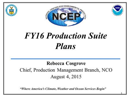"1 ""Where America's Climate, Weather and Ocean Services Begin"" FY16 Production Suite Plans Rebecca Cosgrove Chief, Production Management Branch, NCO August."