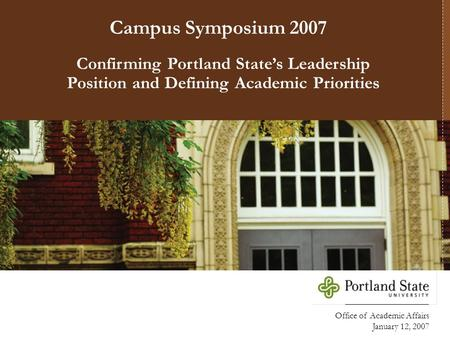 Office of Academic Affairs January 12, 2007 Confirming Portland State's Leadership Position and Defining Academic Priorities Campus Symposium 2007.