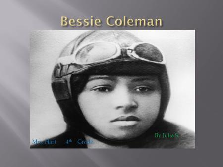 By Julia S. Mrs. Hart 4 th Grade.  Bessie Coleman was born on January 26 th, 1892 in Atlanta, Texas.  Bessie was very poor and looked after her three.