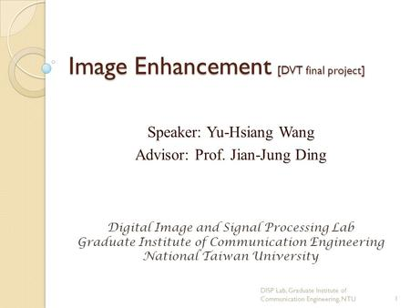 Image Enhancement [DVT final project] Speaker: Yu-Hsiang Wang Advisor: Prof. Jian-Jung Ding Digital Image and Signal Processing Lab Graduate Institute.
